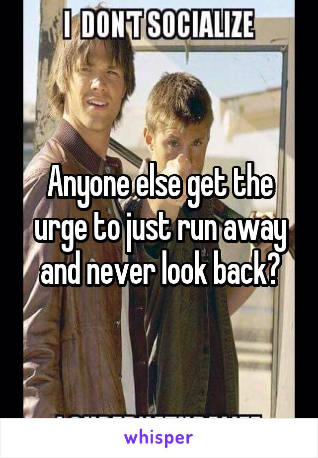 Anyone else get the urge to just run away and never look back?