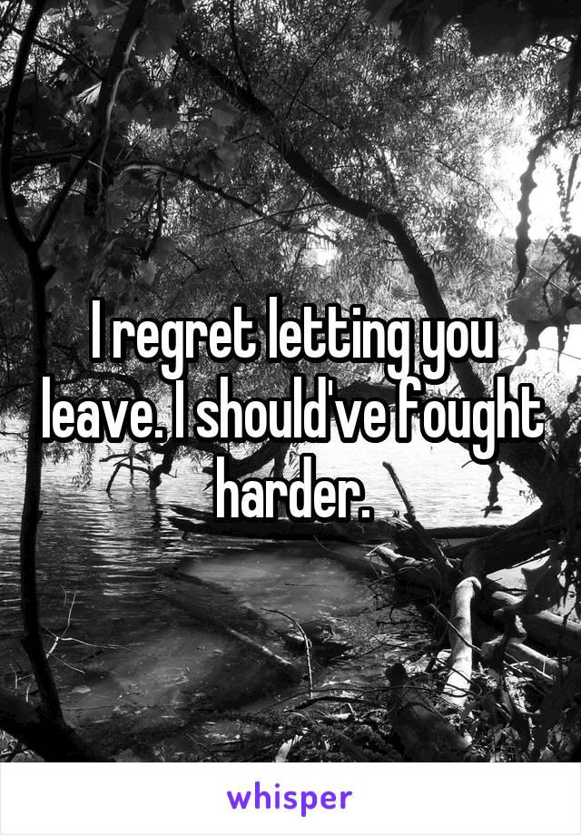 I regret letting you leave. I should've fought harder.