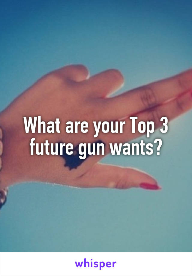 What are your Top 3 future gun wants?