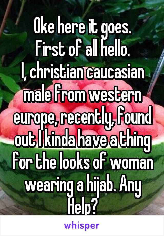 Oke here it goes. First of all hello. I, christian caucasian male from western europe, recently, found out I kinda have a thing for the looks of woman wearing a hijab. Any Help?