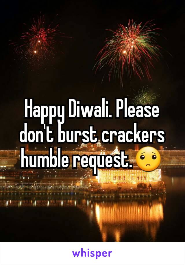 Happy Diwali. Please don't burst crackers humble request.🙁