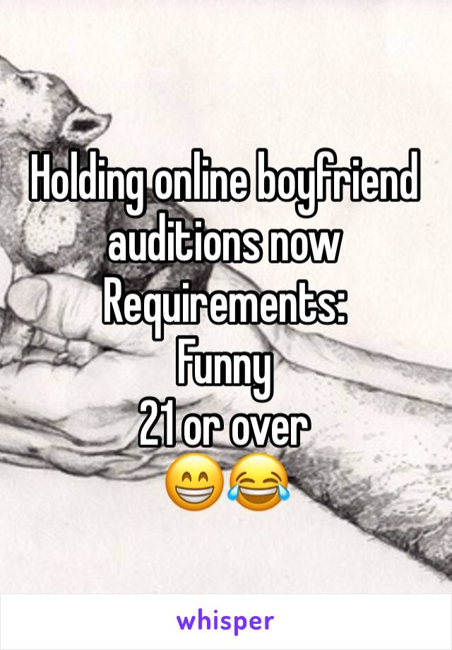 Holding online boyfriend auditions now  Requirements: Funny  21 or over  😁😂