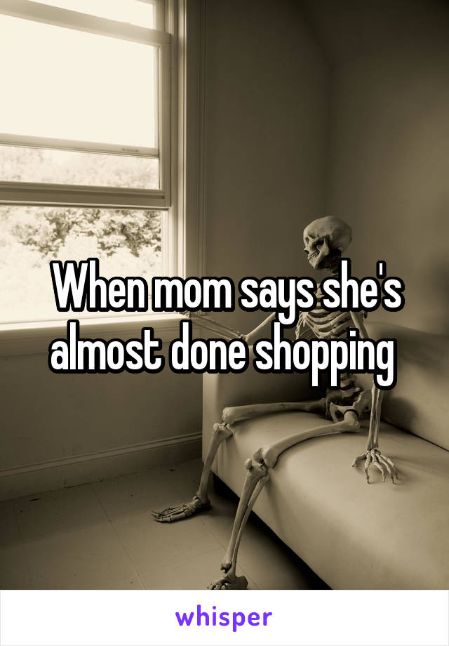 When mom says she's almost done shopping