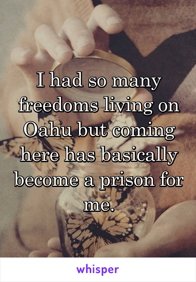 I had so many freedoms living on Oahu but coming here has basically become a prison for me.