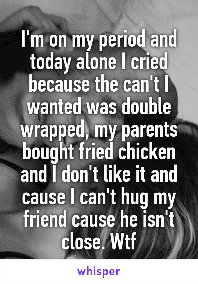 I'm on my period and today alone I cried because the can't I wanted was double wrapped, my parents bought fried chicken and I don't like it and cause I can't hug my friend cause he isn't close. Wtf