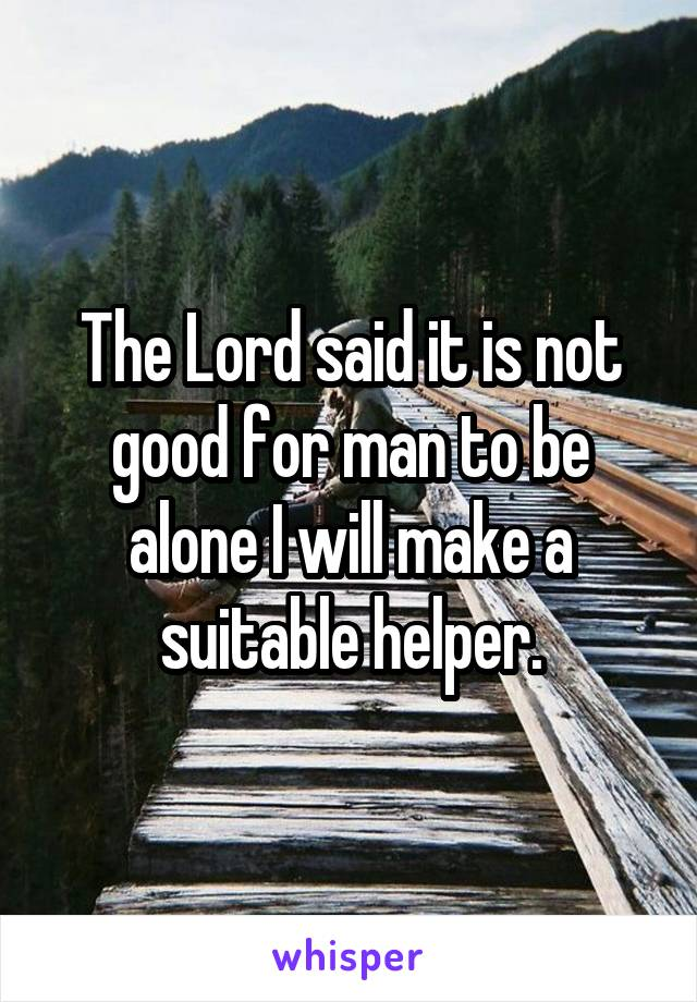 The Lord said it is not good for man to be alone I will make a suitable helper.
