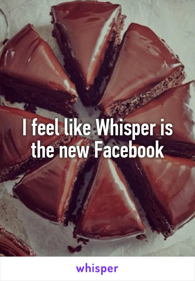 I feel like Whisper is the new Facebook