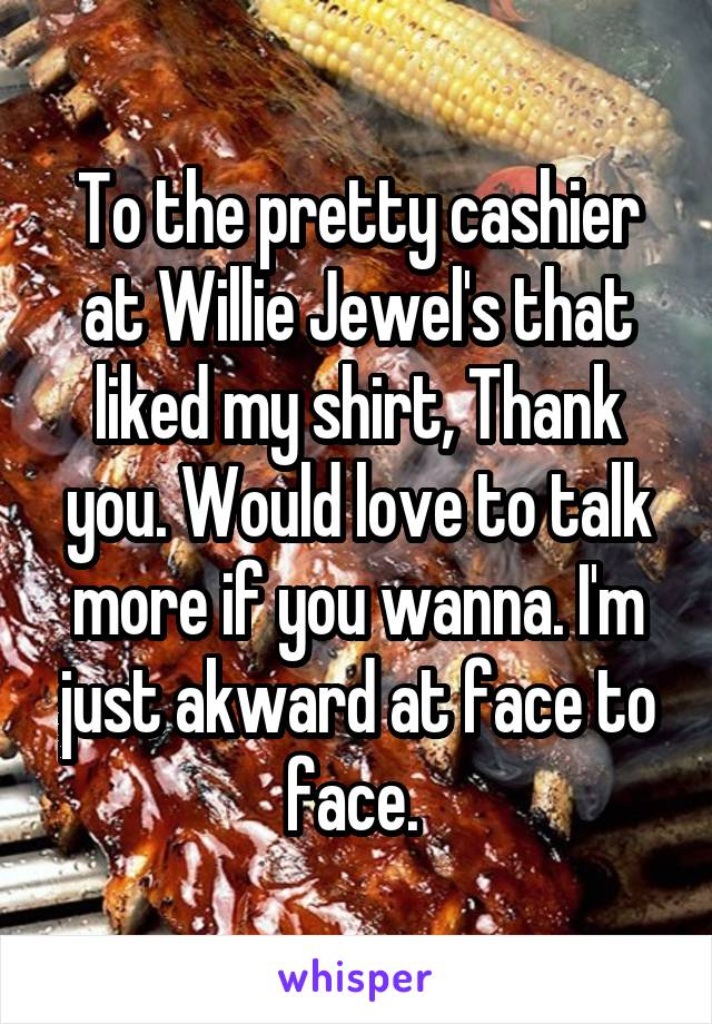 To the pretty cashier at Willie Jewel's that liked my shirt, Thank you. Would love to talk more if you wanna. I'm just akward at face to face.