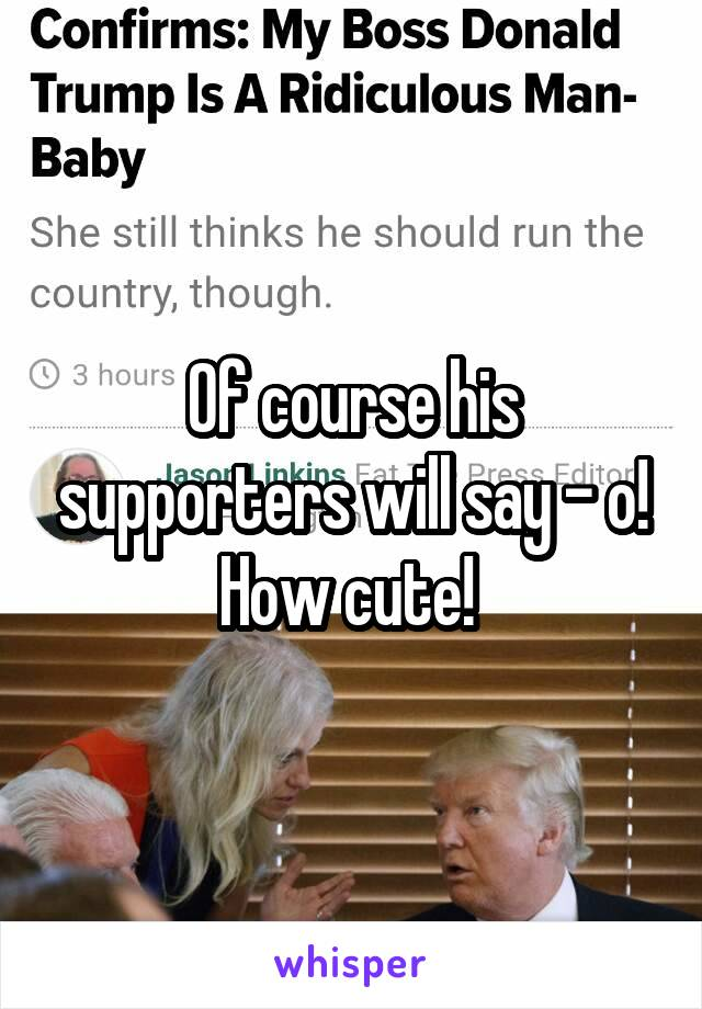 Of course his supporters will say - o! How cute!