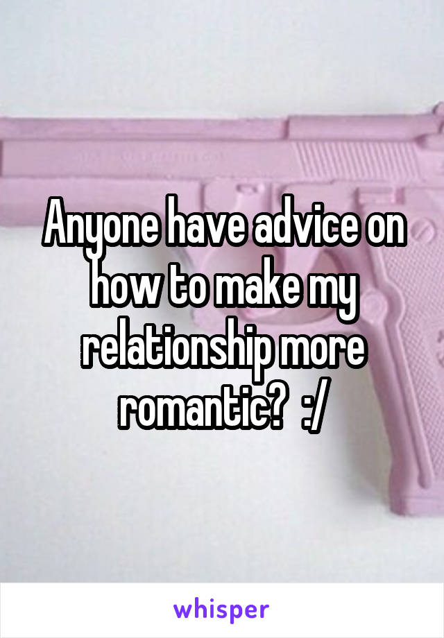 Anyone have advice on how to make my relationship more romantic?  :/