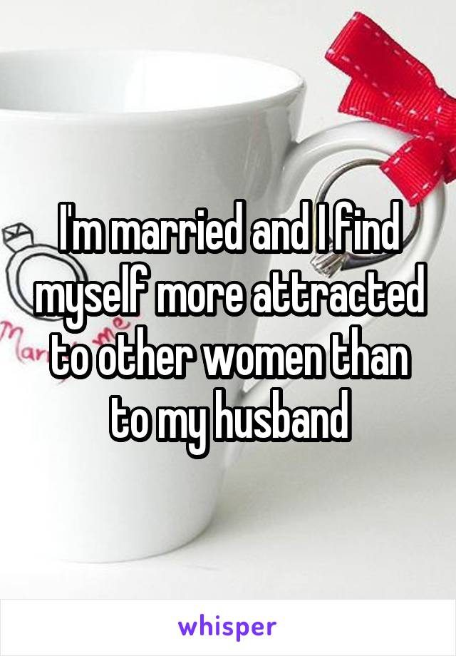 I'm married and I find myself more attracted to other women than to my husband