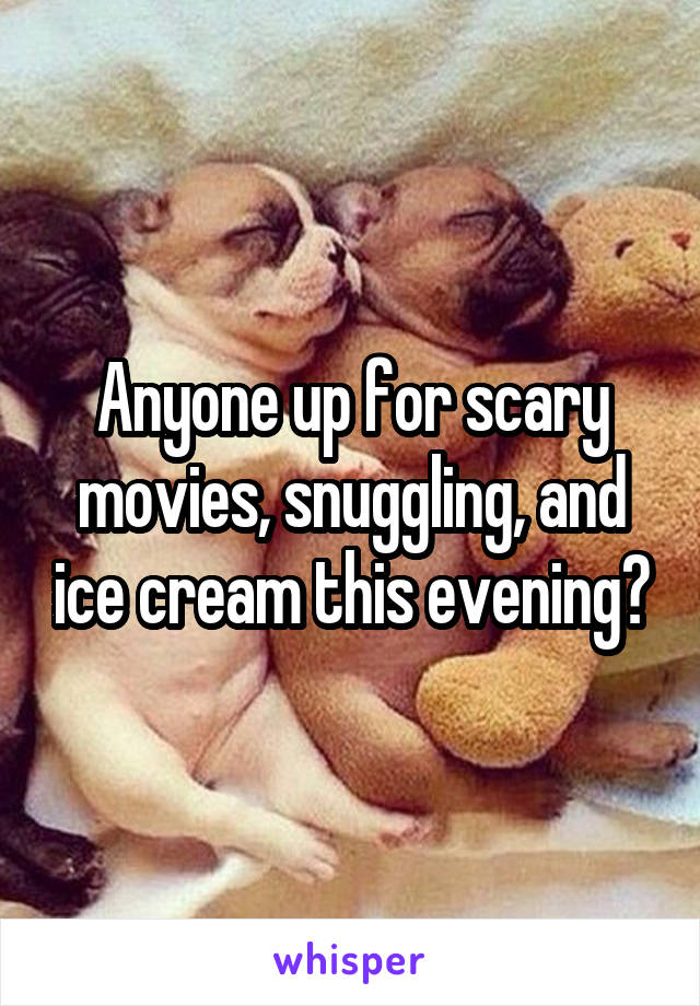Anyone up for scary movies, snuggling, and ice cream this evening?