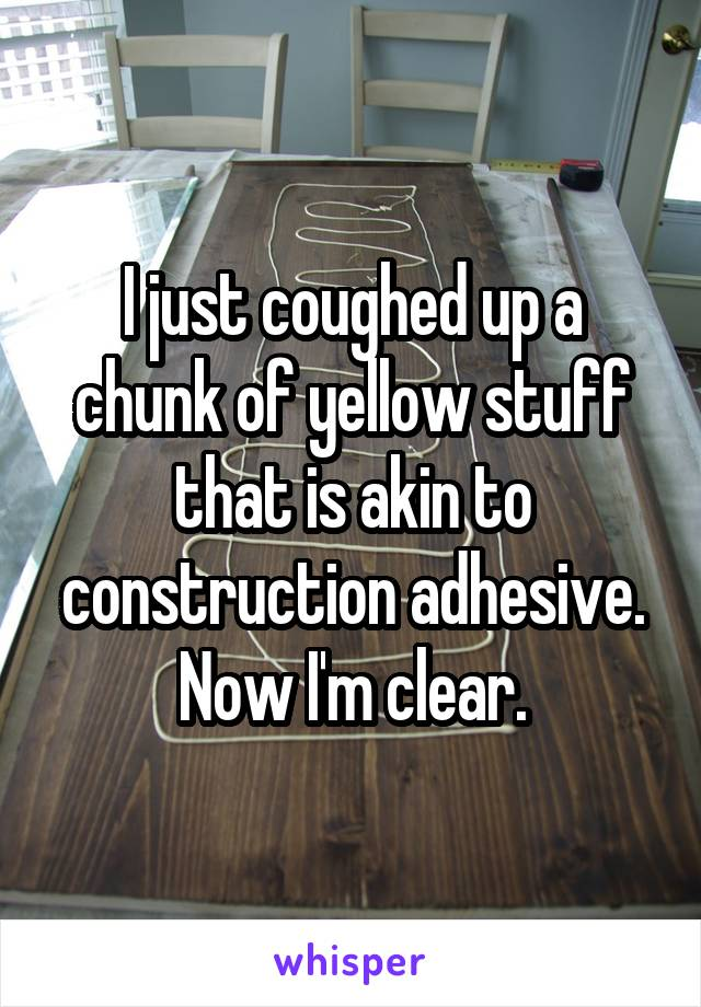I just coughed up a chunk of yellow stuff that is akin to construction adhesive. Now I'm clear.