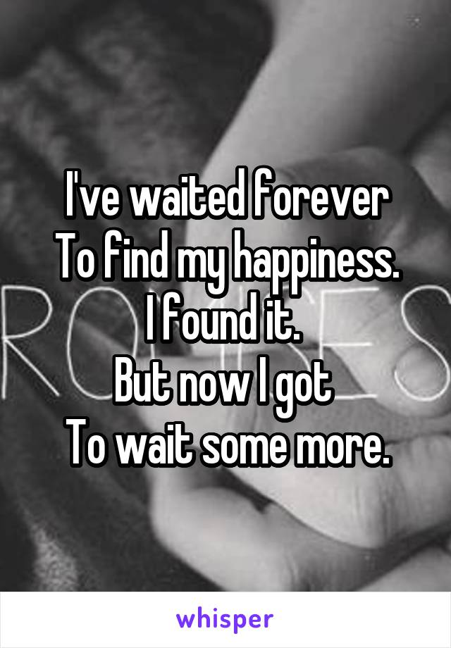 I've waited forever To find my happiness. I found it.  But now I got  To wait some more.