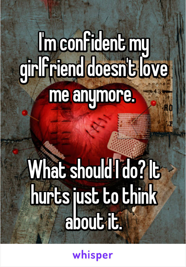 I'm confident my girlfriend doesn't love me anymore.    What should I do? It hurts just to think about it.