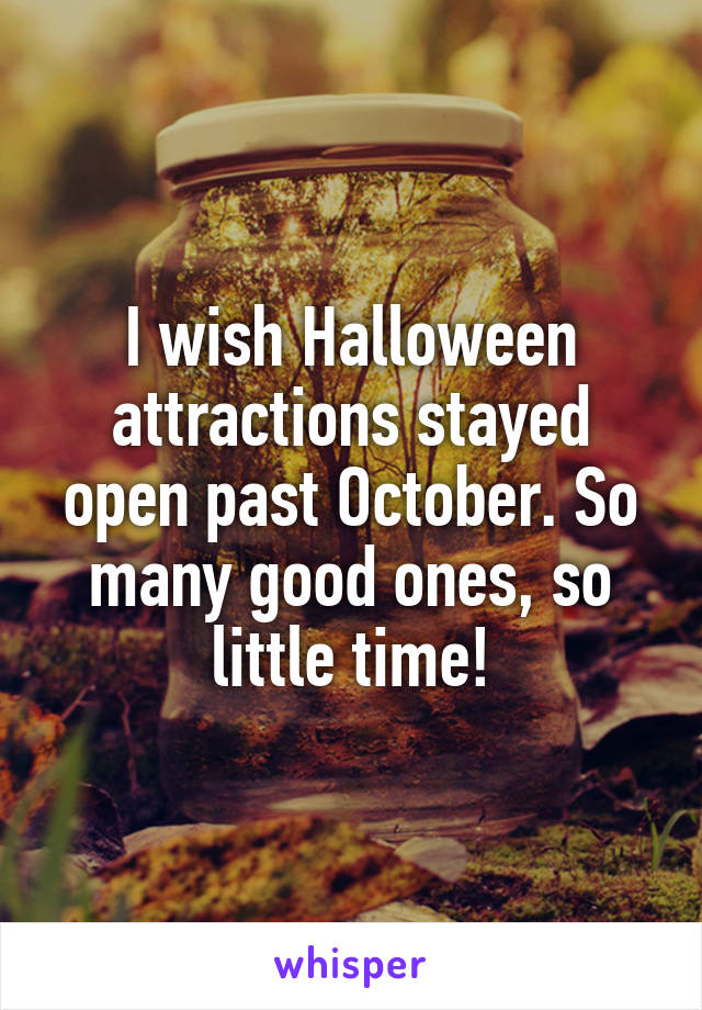 I wish Halloween attractions stayed open past October. So many good ones, so little time!