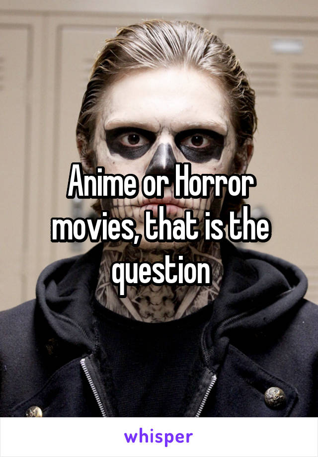 Anime or Horror movies, that is the question