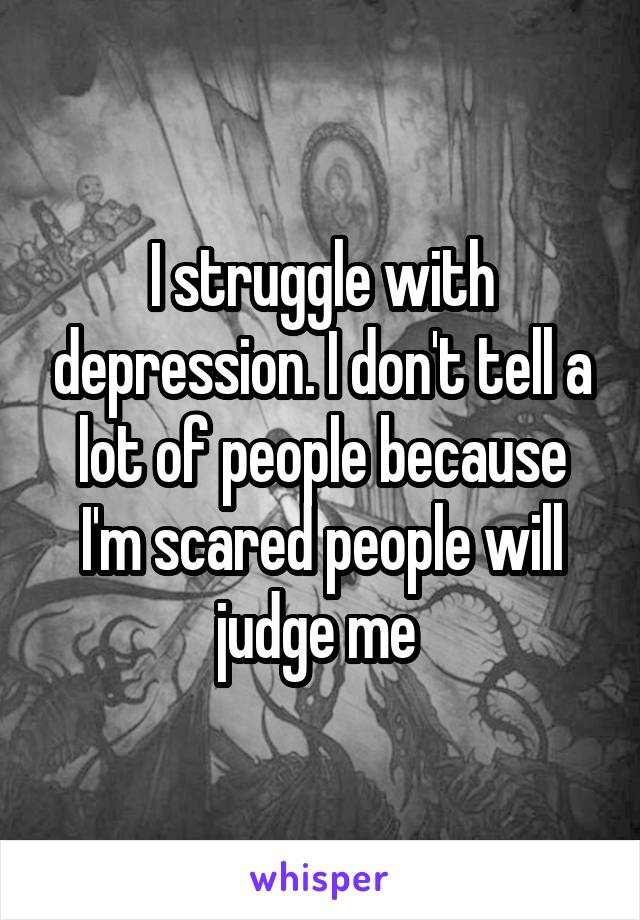 I struggle with depression. I don't tell a lot of people because I'm scared people will judge me