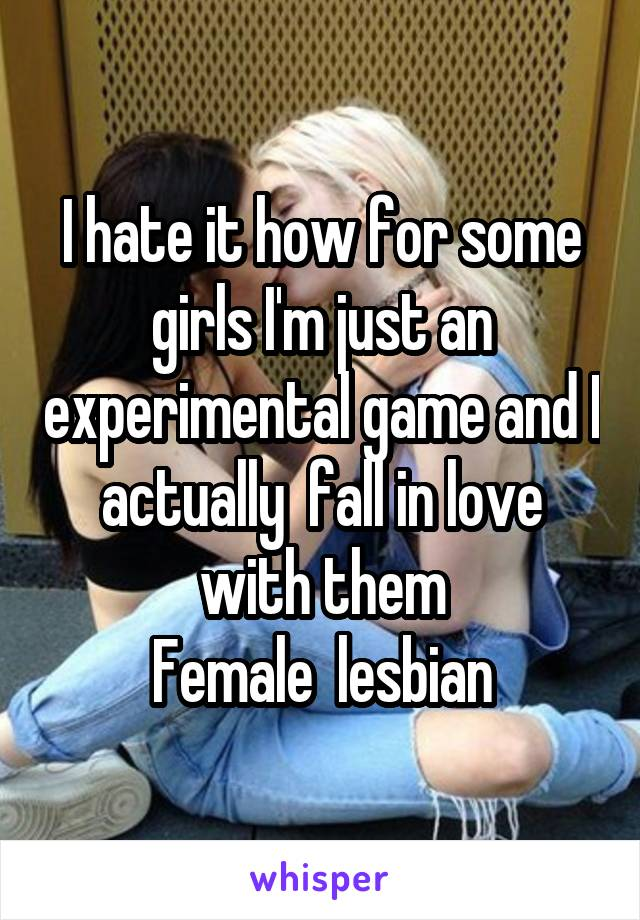 I hate it how for some girls I'm just an experimental game and I actually  fall in love with them Female  lesbian