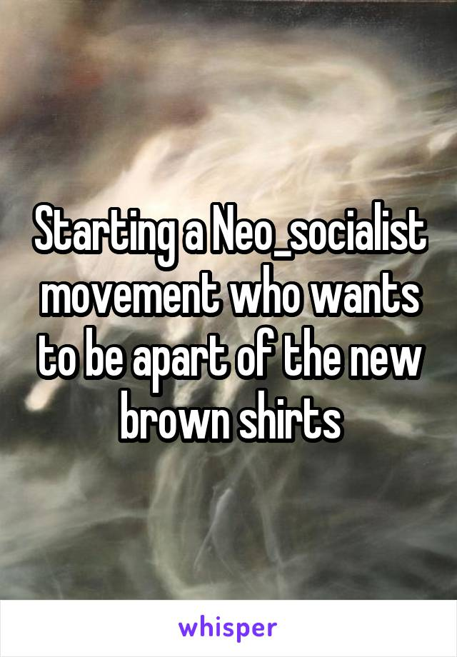 Starting a Neo_socialist movement who wants to be apart of the new brown shirts