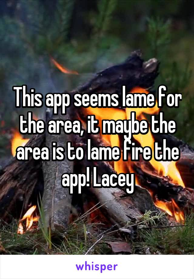 This app seems lame for the area, it maybe the area is to lame fire the app! Lacey