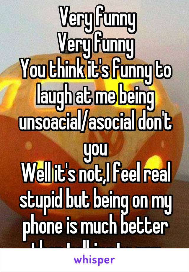 Very funny Very funny You think it's funny to laugh at me being unsoacial/asocial don't you Well it's not,I feel real stupid but being on my phone is much better then talking to you