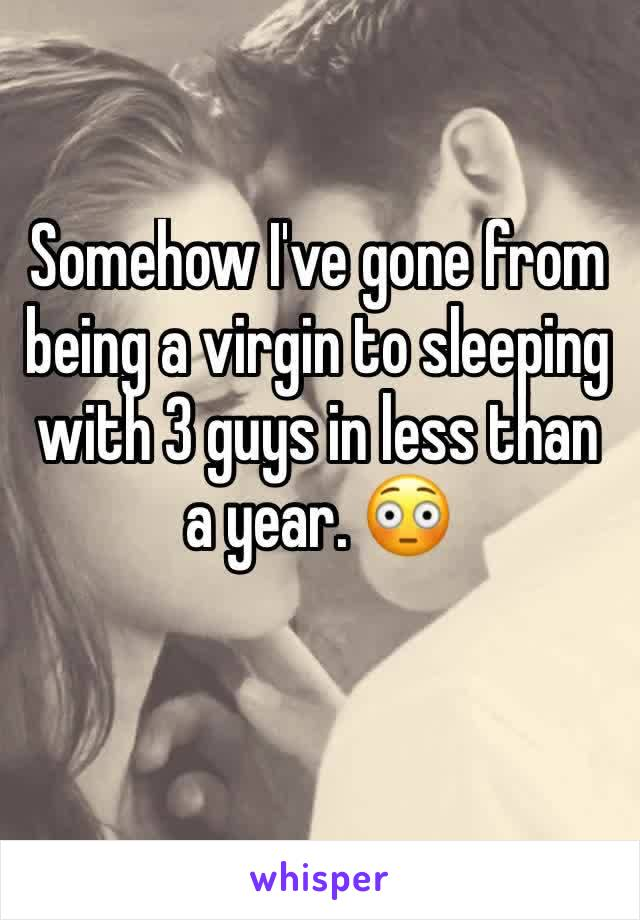 Somehow I've gone from being a virgin to sleeping with 3 guys in less than a year. 😳