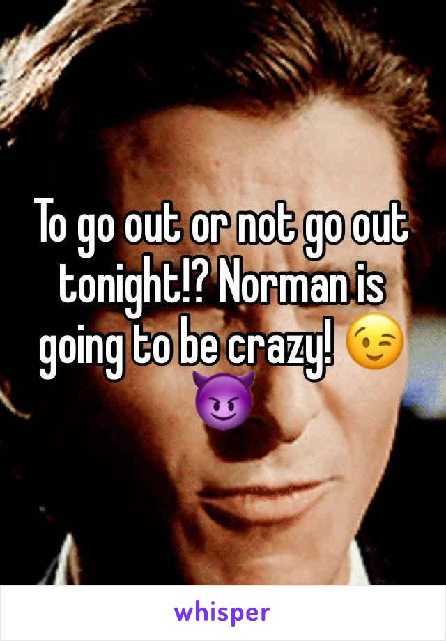 To go out or not go out tonight!? Norman is going to be crazy! 😉😈