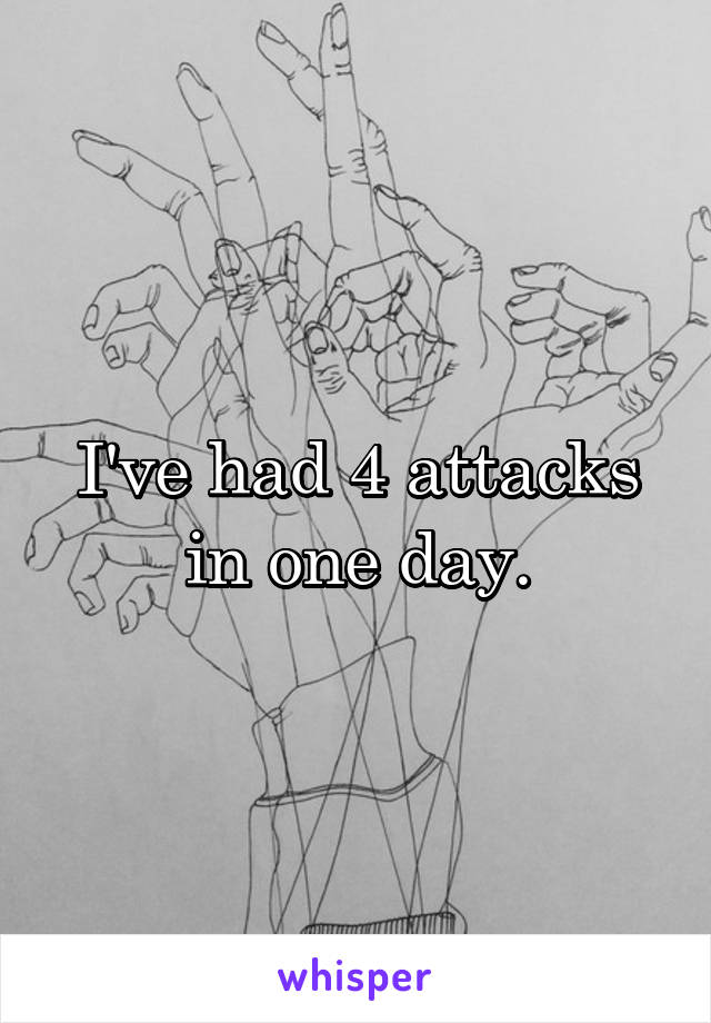 I've had 4 attacks in one day.