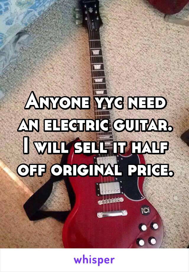 Anyone yyc need an electric guitar. I will sell it half off original price.
