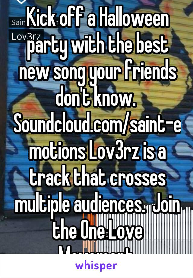 Kick off a Halloween party with the best new song your friends don't know.  Soundcloud.com/saint-emotions Lov3rz is a track that crosses multiple audiences.  Join the One Love Movement.