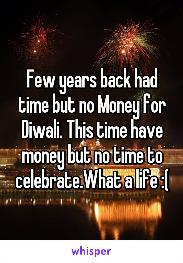 Few years back had time but no Money for Diwali. This time have money but no time to celebrate.What a life :(