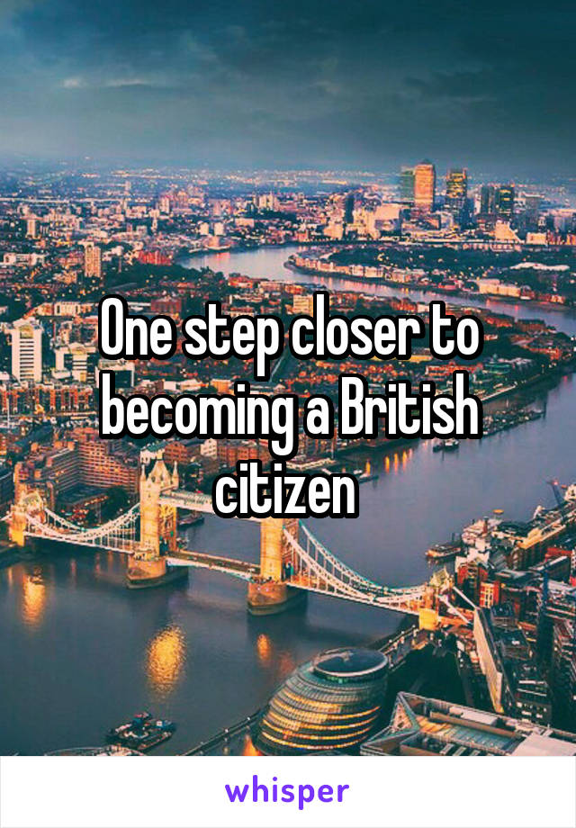 One step closer to becoming a British citizen