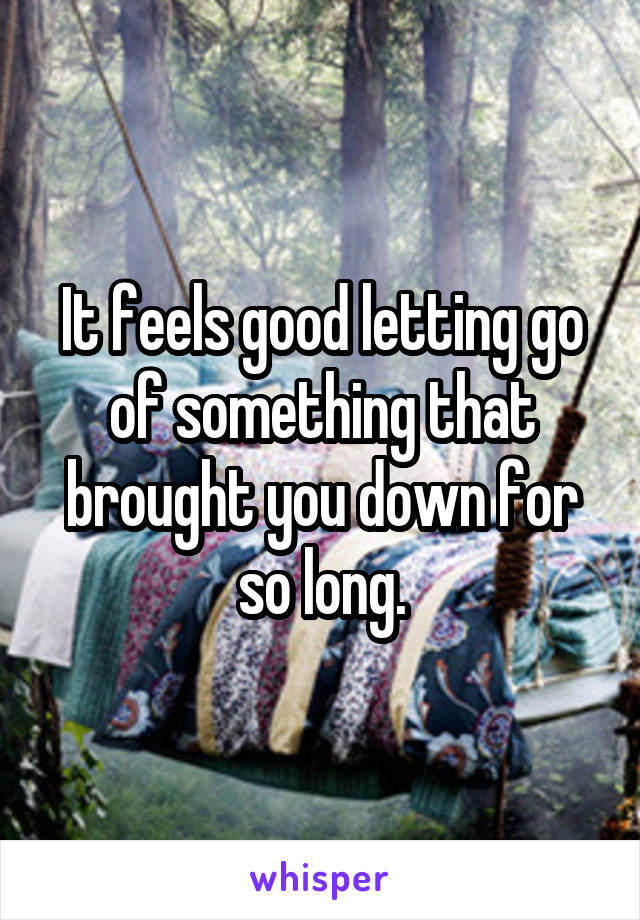 It feels good letting go of something that brought you down for so long.