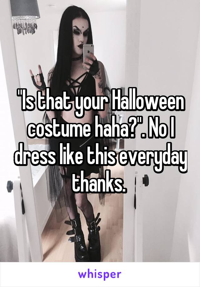 """""""Is that your Halloween costume haha?"""". No I dress like this everyday thanks."""