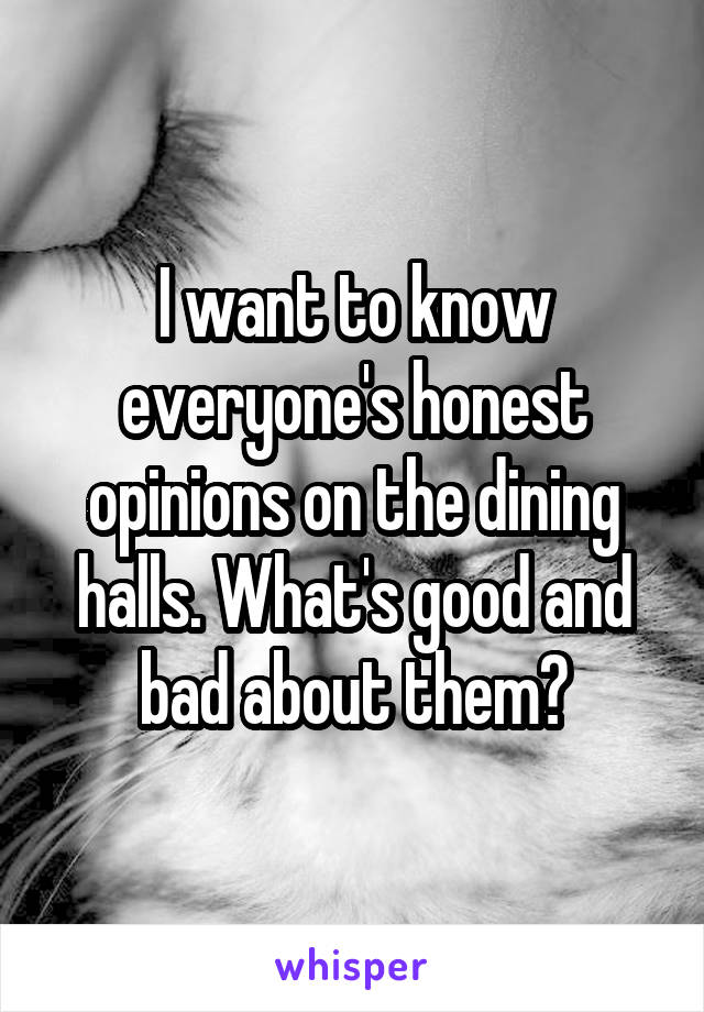 I want to know everyone's honest opinions on the dining halls. What's good and bad about them?