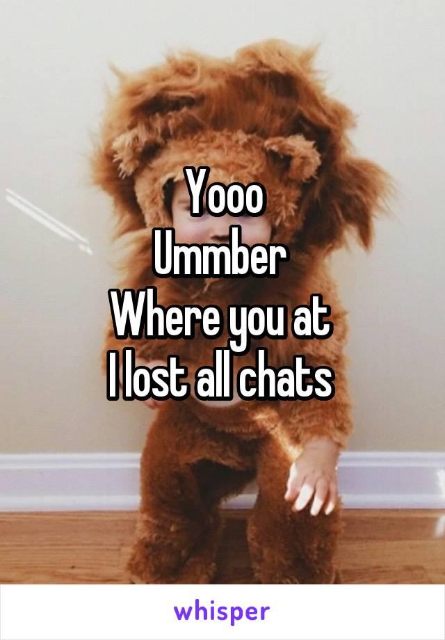 Yooo Ummber  Where you at  I lost all chats