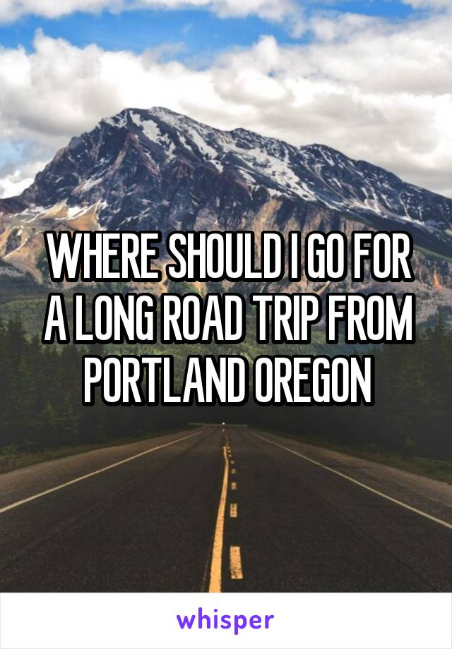 WHERE SHOULD I GO FOR A LONG ROAD TRIP FROM PORTLAND OREGON