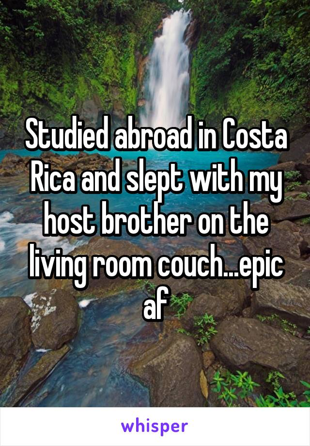 Studied abroad in Costa Rica and slept with my host brother on the living room couch...epic af