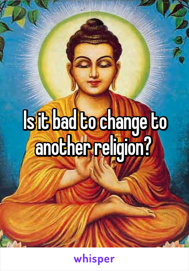 Is it bad to change to another religion?