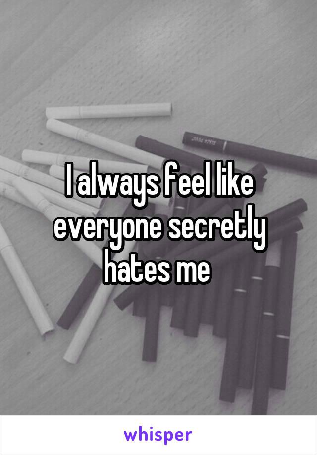 I always feel like everyone secretly hates me