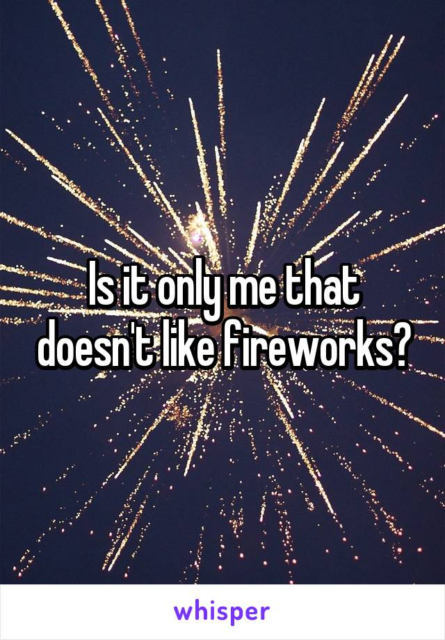 Is it only me that doesn't like fireworks?