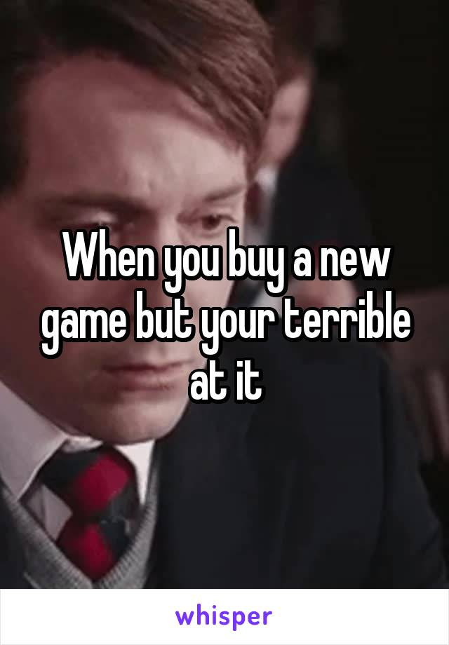 When you buy a new game but your terrible at it