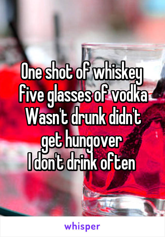 One shot of whiskey  five glasses of vodka Wasn't drunk didn't get hungover  I don't drink often