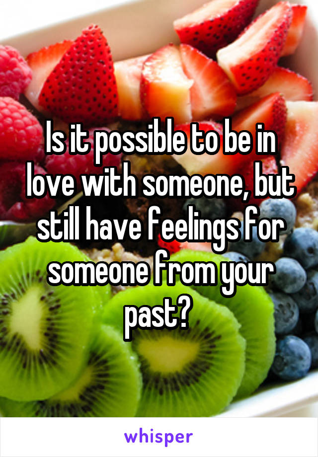 Is it possible to be in love with someone, but still have feelings for someone from your past?