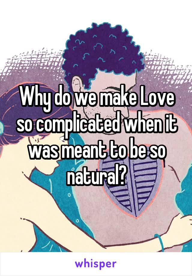 Why do we make Love so complicated when it was meant to be so natural?