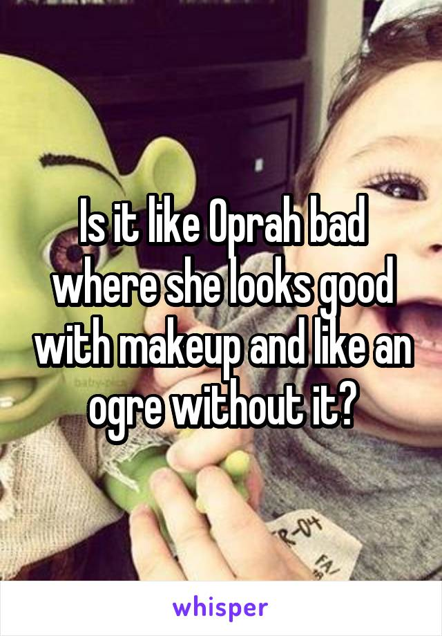 Is it like Oprah bad where she looks good with makeup and like an ogre without it?