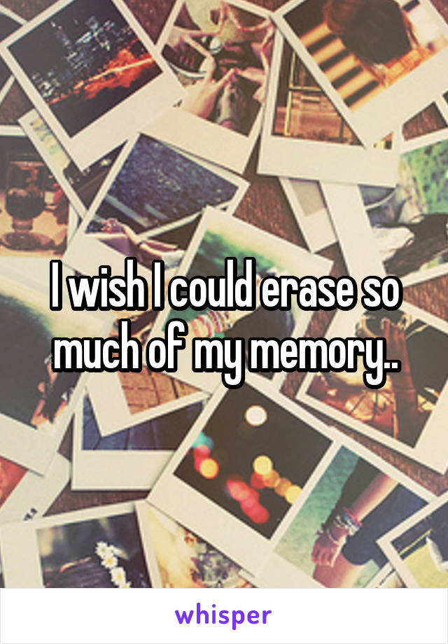 I wish I could erase so much of my memory..