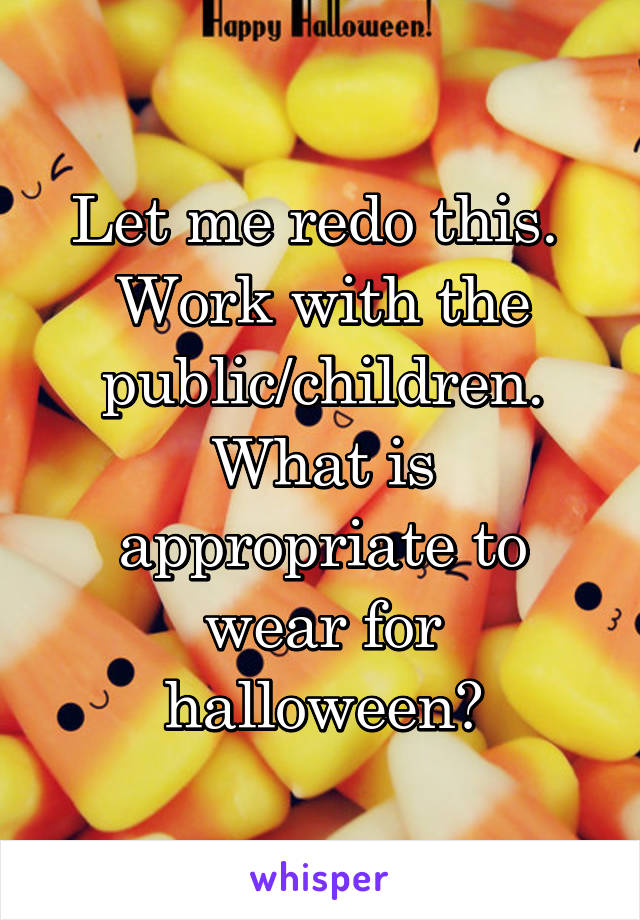 Let me redo this.  Work with the public/children. What is appropriate to wear for halloween?