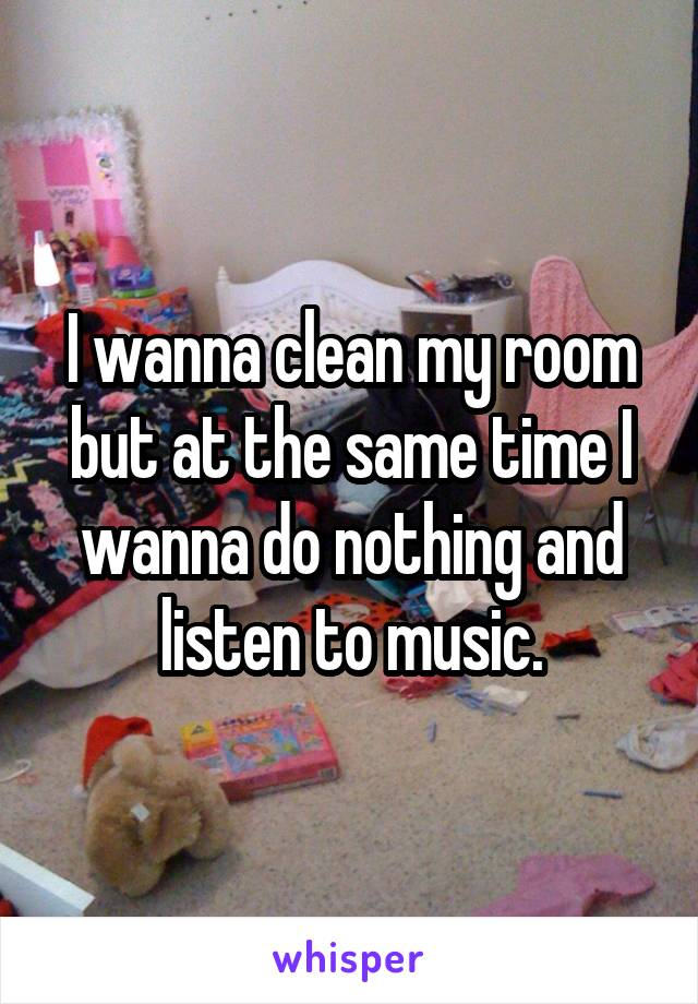 I wanna clean my room but at the same time I wanna do nothing and listen to music.